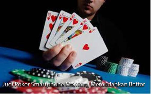 Judi Poker Smartphone Memang Memudahkan Bettor, Mengapa?